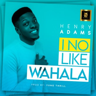 "VIDEO: Henry Adams – ""I No Like Wahala"""