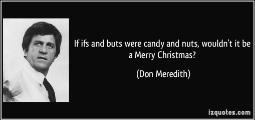 quote-if-ifs-and-buts-were-candy-and-nuts-wouldn-t-it-be-a-merry-christmas-don-meredith-289854