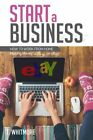 Start a Business: How to Work from Home Making Money Selling on eBay by Whit