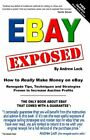 EBAY EXPOSED – HOW TO REALLY MAKE MONEY SELLING ON EBAY By Andrew Lock EXCE