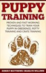 Puppy Training: Puppy Training, Proven and Fast Working Techniques to Train Your Puppy In Obedience, Potty Training, And Crate Training! - Puppy Training Mastery Guide by Robert Matthews and Marilyn Willows