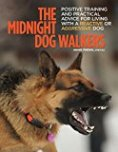 The Midnight Dog Walkers: Positive Training and Practical Advice for Living with Reactive and Aggressive Dogs by Annie Phenix