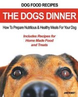 The Dogs Dinner- How to Prepare Nutritious and Healthy Meals for Your Dog