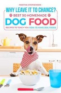 Why Leave It to Chance?- Best 50 Homemade Dog Food Recipes to Teach You How to Make Dog Foods