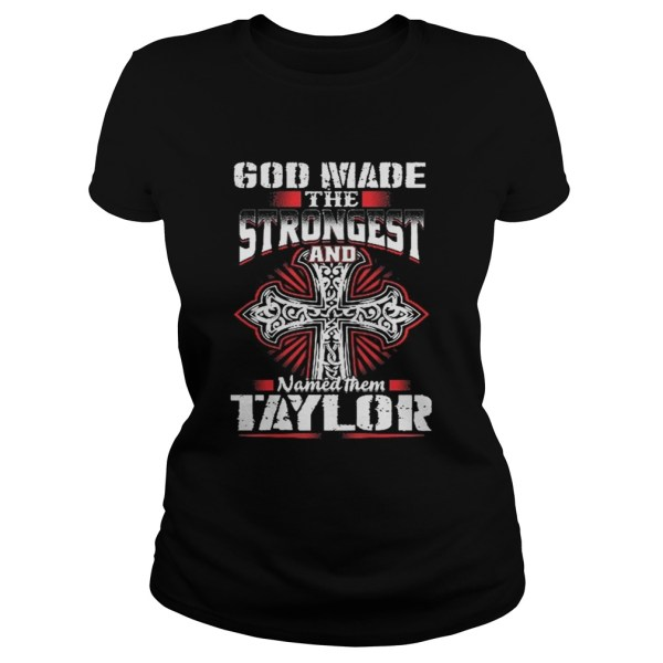 God Made The Strongest And Named Them Taylor Shirt Classic Ladies Tee