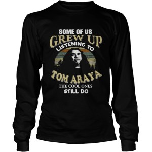 Some of us grew up listening to Tom Araya the cool ones still do shirt Longsleeve Tee Unisex