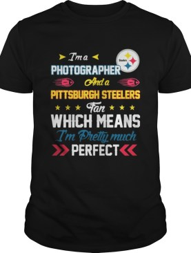 Im A Photographer Steelers Fan And Im Pretty Much Perfect Shirt