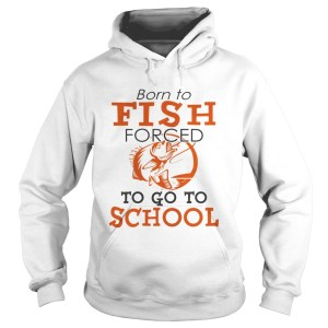 Born to fish forced to go to school TShirt Hoodie
