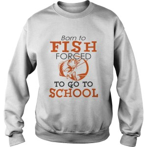 Born to fish forced to go to school TShirt Sweatshirt