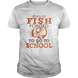 Born to fish forced to go to school TShirt Unisex