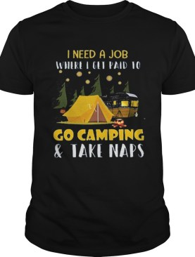 I need a job where i get paid to go camping shirt