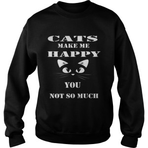 Cats make me happy you not so much Sweatshirt