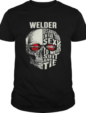 Skull Welder because im far too sexy to wear suit and tie shirt