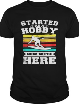 Started As A Hobby Now WeRe Here Funny Surfing shirt