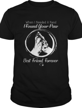 When i needed a hand i found your paw best friend forever shirt