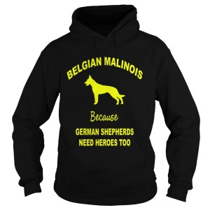 1572839775Belgian Malinois Because German Shepherds Need Heroes Too Hoodie