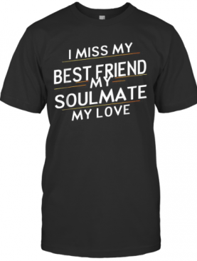 I Miss My Best Friend My Soulmate My Love T-Shirt