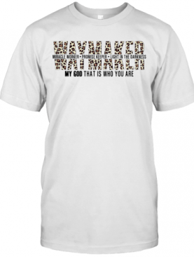 Way Maker My God That Is Who You Are T-Shirt