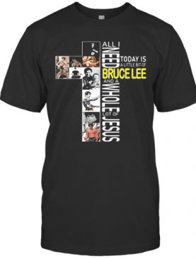 All I Need Today Is A Little Bit Of Bruce Lee And A Whole Lot Of Jesus T-Shirt