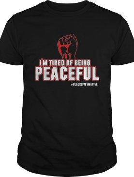 Fist Im tired of being peaceful black lives matter shirt