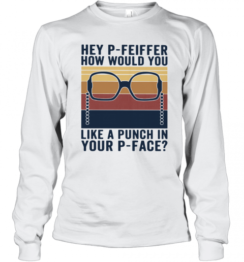 Hey P Feiffer How Would You Lika A Punch In Your P Face Vintage T-Shirt Long Sleeved T-shirt