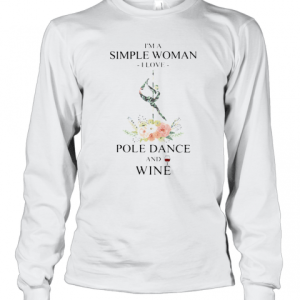 I'M A Simple Woman I Love Pole Dance And Wine Flowers T-Shirt Long Sleeved T-shirt