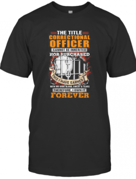 The Title Correctional Officer Cannot Be Inherited Nor Purchased This I Have Earned Therefore I Own It Forever T-Shirt