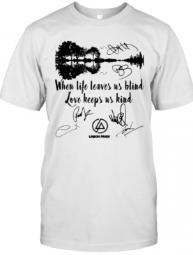 When Life Leaves Us Blind Love Keeps Us Kind Linkin Park Signatures T-Shirt