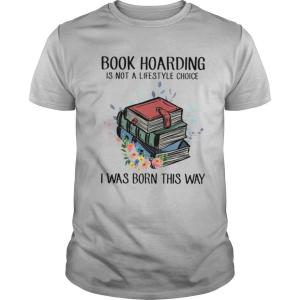 Book Hoarding Is Not A Lifestyle Choice I Was Born This Way shirt