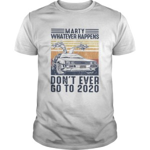 Car Marty Whatever Happens Dont Ever Go To 2020 Vintage  Unisex