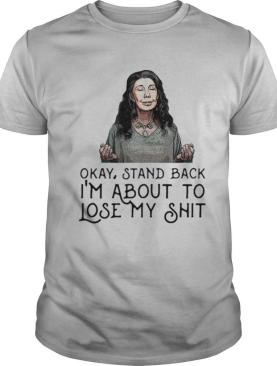 Frankie Bergstein Okay Stand Back Im About To Lose My Shit shirt