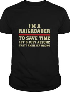 I'm A Railroader To Save Time Let's Just Assume That I Am Never Wrong shirt