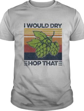 I Would Dry Hop That Craft Beer Vintage Retro shirt