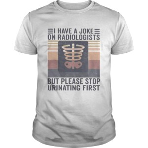 I have a joke on radiologists but please stop urinating first vintage retro  Unisex