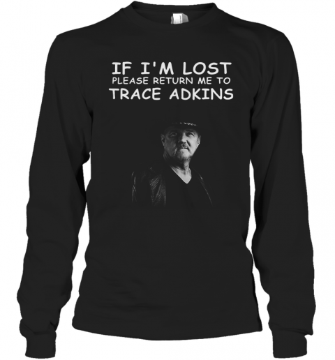 If I'M Lost Please Return Me To Trace Adkins T-Shirt Long Sleeved T-shirt