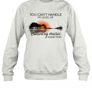You Can'T Handle My Level Of Country Music Addiction Guitar T-Shirt Unisex Sweatshirt