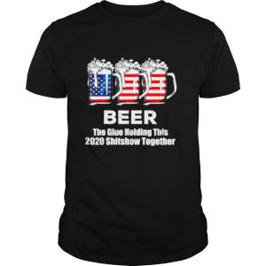 Beer Liquor The Glues Holding This 2020 Shitshow Together shirt