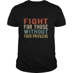 Fight For Those Without Your Privilege Retro Vintage shirt