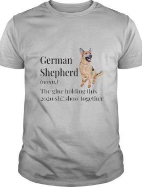German Shepherd definition the glue holding this 2020 shitshow together shirt