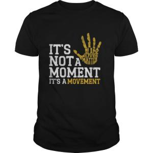 It's Not A Moment It's A Movement Support Black Lives Matter shirt