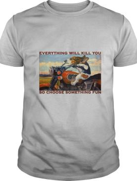 Motorcycle Dog And Cat Everything Will Kill You So Choose Something Fun shirt