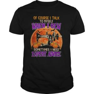 Of course I talk to myself when I sew sometimes I need expert advice shirt