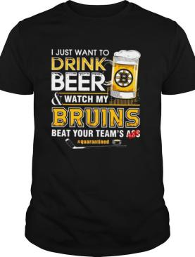 I Just Want To Drink Beer and Watch My Bruins Beat Your Teams Ass Quarantined shirt