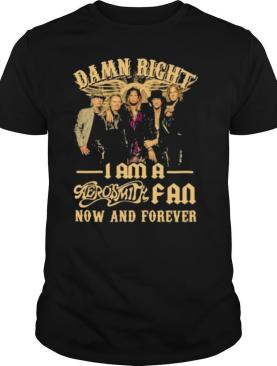 Damn Right I Am A Aerosmith Fan Now And Forever shirt