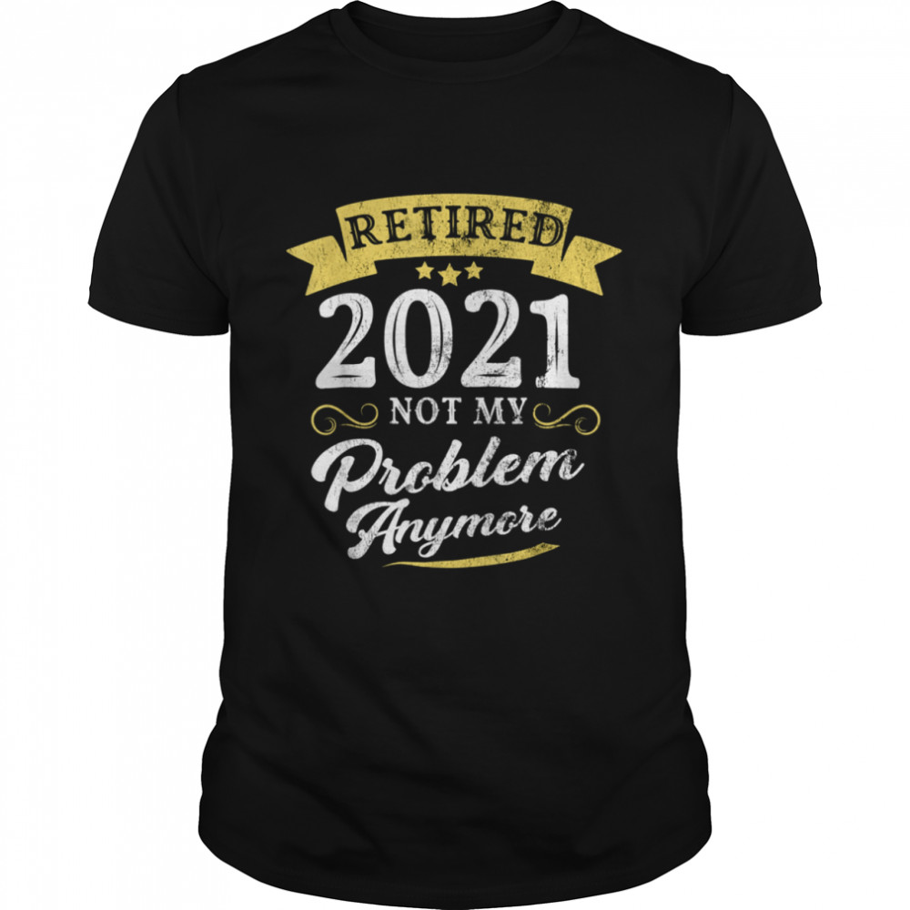 Retired 2021 Not My Problem Anymore Retirement Party Classic Mens T shirt