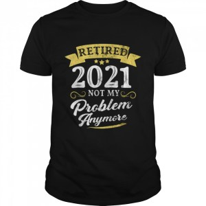 Retired 2021 Not My Problem Anymore Retirement Party  Classic Men's T-shirt