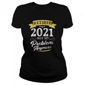 Retired 2021 Not My Problem Anymore Retirement Party  Classic Women's T-shirt
