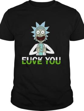 Rick Sanchez Fuck You Love You shirt