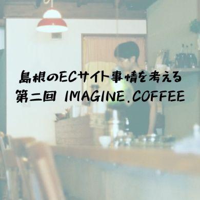 島根のECサイト(オンライン通販)事情を考える〜第2回|IMAGINE.COFFEE 岸本さん