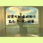 【2020年】島根観光・出雲大社への旅行|割引・クーポンまとめてみました